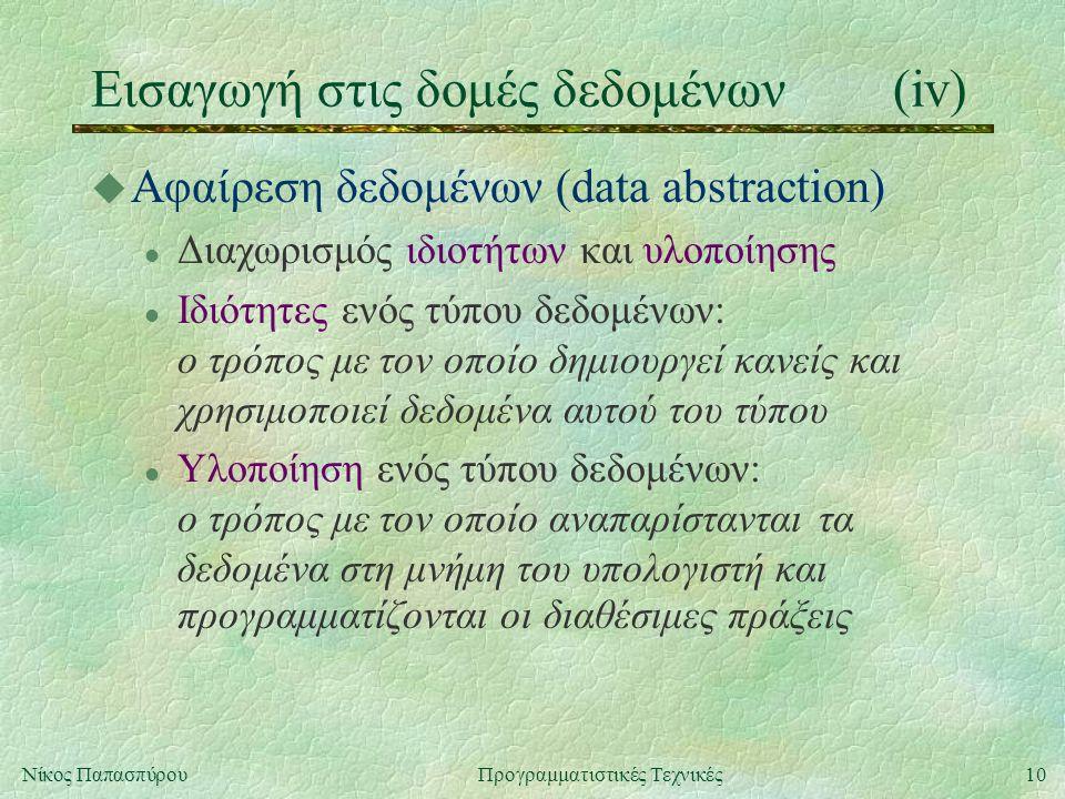 10Νίκος ΠαπασπύρουΠρογραμματιστικές Τεχνικές Εισαγωγή στις δομές δεδομένων(iv) u Αφαίρεση δεδομένων (data abstraction) l Διαχωρισμός ιδιοτήτων και υλοποίησης l Ιδιότητες ενός τύπου δεδομένων: ο τρόπος με τον οποίο δημιουργεί κανείς και χρησιμοποιεί δεδομένα αυτού του τύπου l Υλοποίηση ενός τύπου δεδομένων: ο τρόπος με τον οποίο αναπαρίστανται τα δεδομένα στη μνήμη του υπολογιστή και προγραμματίζονται οι διαθέσιμες πράξεις