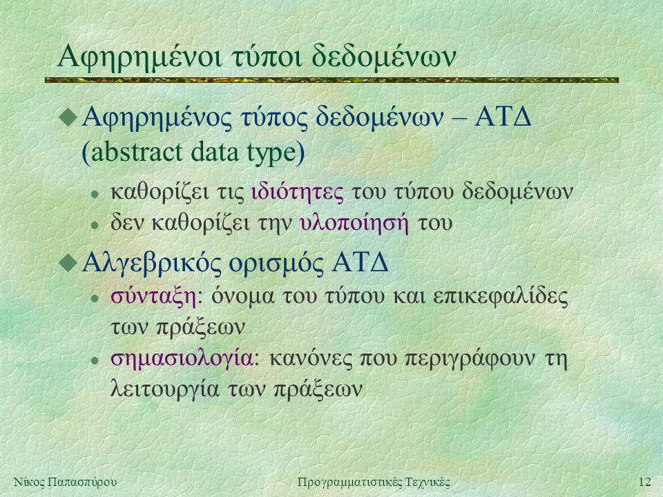 12Νίκος ΠαπασπύρουΠρογραμματιστικές Τεχνικές Αφηρημένοι τύποι δεδομένων u Αφηρημένος τύπος δεδομένων – ΑΤΔ (abstract data type) l καθορίζει τις ιδιότητες του τύπου δεδομένων l δεν καθορίζει την υλοποίησή του u Αλγεβρικός ορισμός ΑΤΔ l σύνταξη: όνομα του τύπου και επικεφαλίδες των πράξεων l σημασιολογία: κανόνες που περιγράφουν τη λειτουργία των πράξεων