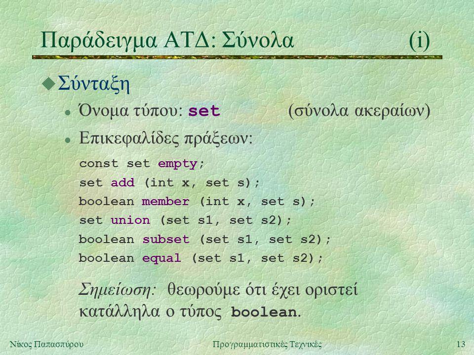 13Νίκος ΠαπασπύρουΠρογραμματιστικές Τεχνικές Παράδειγμα ΑΤΔ: Σύνολα(i) u Σύνταξη Όνομα τύπου: set (σύνολα ακεραίων) l Επικεφαλίδες πράξεων: const set empty; set add (int x, set s); boolean member (int x, set s); set union (set s1, set s2); boolean subset (set s1, set s2); boolean equal (set s1, set s2); Σημείωση: θεωρούμε ότι έχει οριστεί κατάλληλα ο τύπος boolean.
