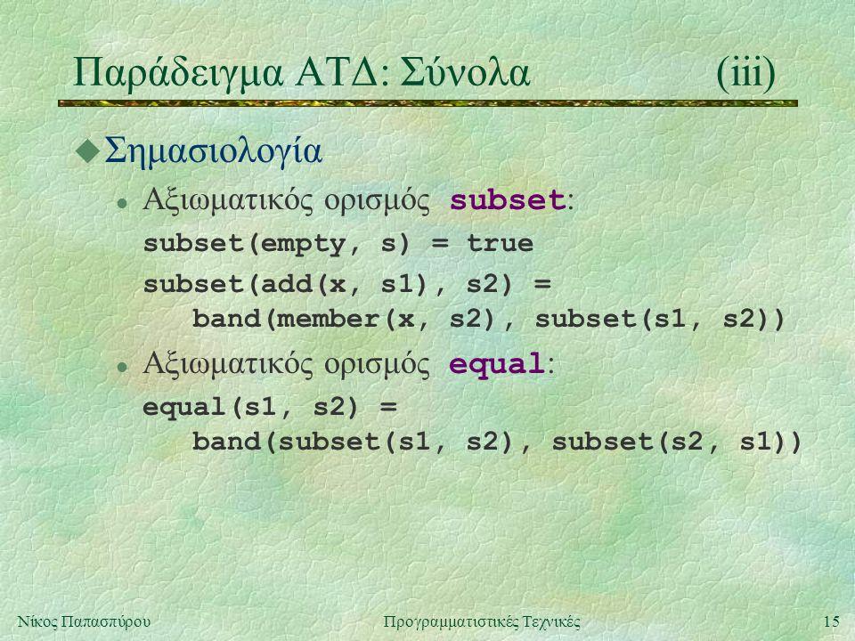 15Νίκος ΠαπασπύρουΠρογραμματιστικές Τεχνικές Παράδειγμα ΑΤΔ: Σύνολα(iii) u Σημασιολογία Αξιωματικός ορισμός subset : subset(empty, s) = true subset(add(x, s1), s2) = band(member(x, s2), subset(s1, s2)) Αξιωματικός ορισμός equal : equal(s1, s2) = band(subset(s1, s2), subset(s2, s1))