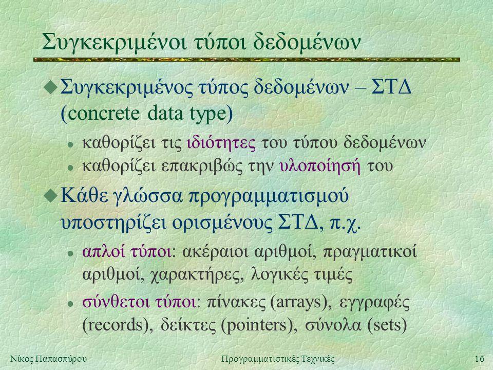 16Νίκος ΠαπασπύρουΠρογραμματιστικές Τεχνικές Συγκεκριμένοι τύποι δεδομένων u Συγκεκριμένος τύπος δεδομένων – ΣΤΔ (concrete data type) l καθορίζει τις ιδιότητες του τύπου δεδομένων l καθορίζει επακριβώς την υλοποίησή του u Κάθε γλώσσα προγραμματισμού υποστηρίζει ορισμένους ΣΤΔ, π.χ.