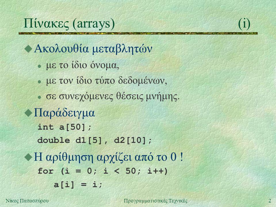 2Νίκος ΠαπασπύρουΠρογραμματιστικές Τεχνικές Πίνακες (arrays)(i) u Ακολουθία μεταβλητών l με το ίδιο όνομα, l με τον ίδιο τύπο δεδομένων, l σε συνεχόμενες θέσεις μνήμης.