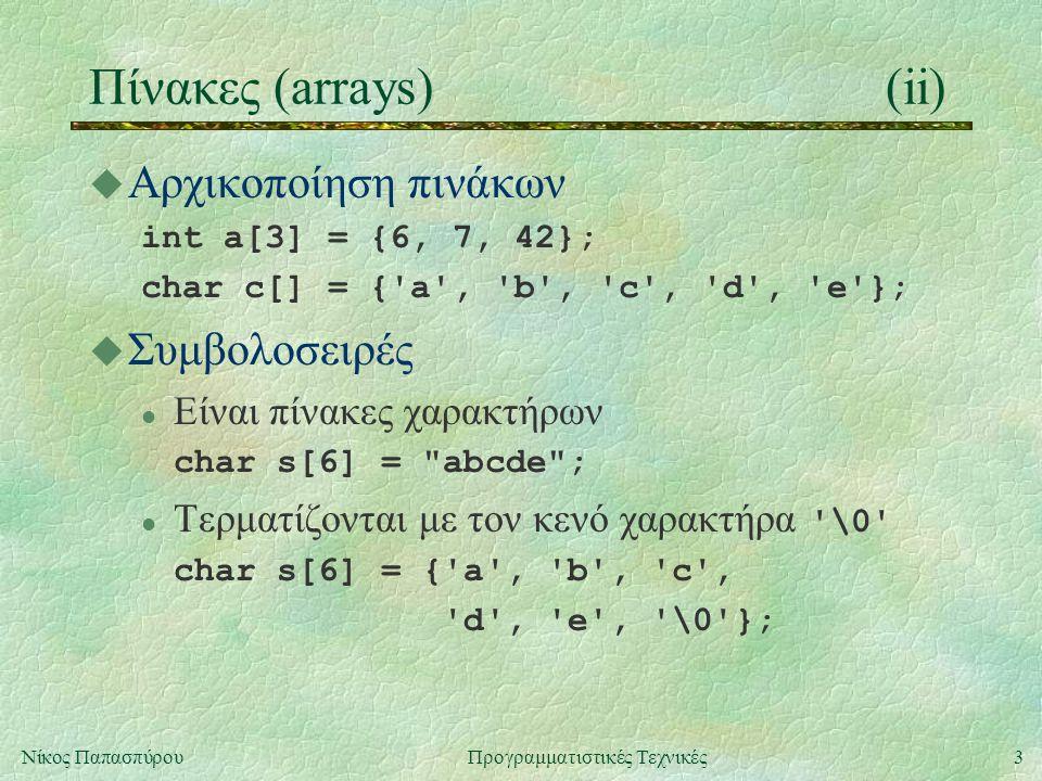 3Νίκος ΠαπασπύρουΠρογραμματιστικές Τεχνικές Πίνακες (arrays)(ii) u Αρχικοποίηση πινάκων int a[3] = {6, 7, 42}; char c[] = { a , b , c , d , e }; u Συμβολοσειρές l Είναι πίνακες χαρακτήρων char s[6] = abcde ; Τερματίζονται με τον κενό χαρακτήρα \0 char s[6] = { a , b , c , d , e , \0 };