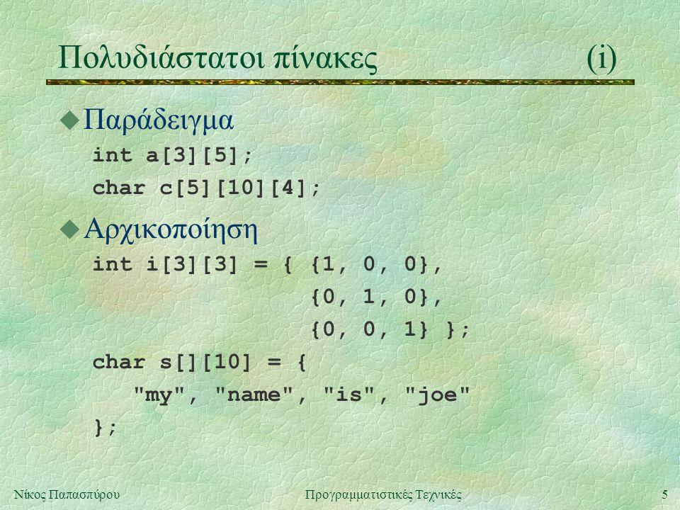 5Νίκος ΠαπασπύρουΠρογραμματιστικές Τεχνικές Πολυδιάστατοι πίνακες(i) u Παράδειγμα int a[3][5]; char c[5][10][4]; u Αρχικοποίηση int i[3][3] = { {1, 0, 0}, {0, 1, 0}, {0, 0, 1} }; char s[][10] = { my , name , is , joe };
