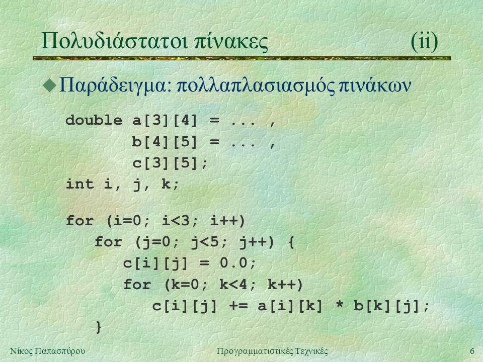 6Νίκος ΠαπασπύρουΠρογραμματιστικές Τεχνικές Πολυδιάστατοι πίνακες(ii) u Παράδειγμα: πολλαπλασιασμός πινάκων double a[3][4] =..., b[4][5] =..., c[3][5]; int i, j, k; for (i=0; i<3; i++) for (j=0; j<5; j++) { c[i][j] = 0.0; for (k=0; k<4; k++) c[i][j] += a[i][k] * b[k][j]; }