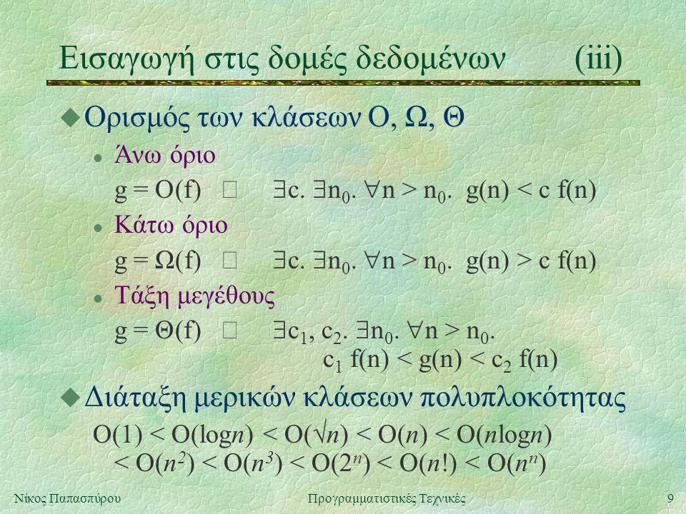 9Νίκος ΠαπασπύρουΠρογραμματιστικές Τεχνικές Εισαγωγή στις δομές δεδομένων(iii) u Ορισμός των κλάσεων Ο, Ω, Θ l Άνω όριο g = O(f)  c.  n 0.  n > n