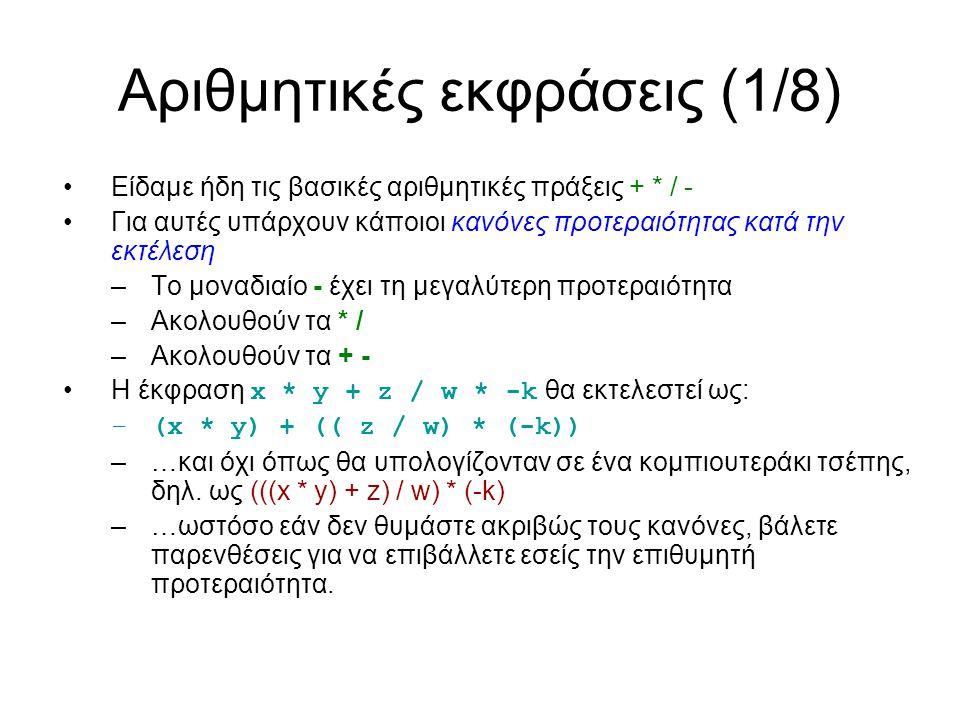 Αριθμητικές εκφράσεις (1/8) Είδαμε ήδη τις βασικές αριθμητικές πράξεις + * / - Για αυτές υπάρχουν κάποιοι κανόνες προτεραιότητας κατά την εκτέλεση –Το μοναδιαίο - έχει τη μεγαλύτερη προτεραιότητα –Ακολουθούν τα * / –Ακολουθούν τα + - Η έκφραση x * y + z / w * -k θα εκτελεστεί ως: –(x * y) + (( z / w) * (-k)) –…και όχι όπως θα υπολογίζονταν σε ένα κομπιουτεράκι τσέπης, δηλ.