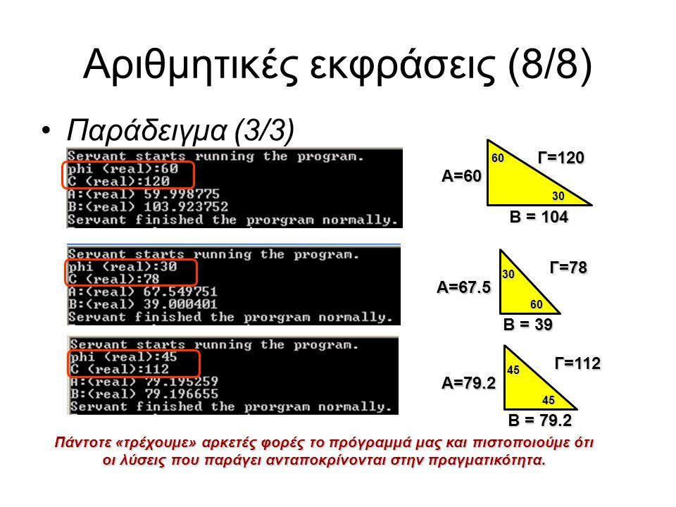 Αριθμητικές εκφράσεις (8/8) Παράδειγμα (3/3) Γ=120 Α=60 Β = 104 60 30 Γ=78 Α=67.5 Β = 39 60 30 Γ=112 Α=79.2 Β = 79.2 45 45 Πάντοτε «τρέχουμε» αρκετές φορές το πρόγραμμά μας και πιστοποιούμε ότι οι λύσεις που παράγει ανταποκρίνονται στην πραγματικότητα.
