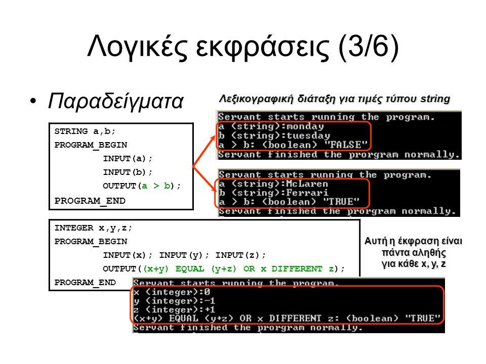Λογικές εκφράσεις (3/6) Παραδείγματα STRING a,b; PROGRAM_BEGIN INPUT(a); INPUT(b); OUTPUT(a > b); PROGRAM_END Λεξικογραφική διάταξη για τιμές τύπου string INTEGER x,y,z; PROGRAM_BEGIN INPUT(x); INPUT(y); INPUT(z); OUTPUT((x+y) EQUAL (y+z) OR x DIFFERENT z); PROGRAM_END Αυτή η έκφραση είναι πάντα αληθής για κάθε x, y, z