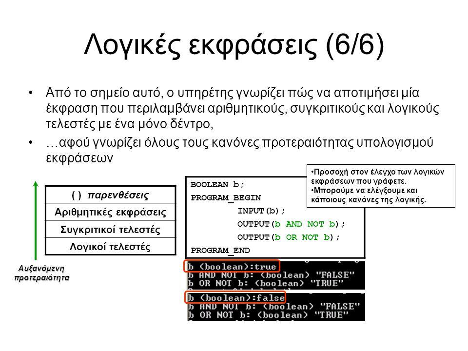 Λογικές εκφράσεις (6/6) Από το σημείο αυτό, ο υπηρέτης γνωρίζει πώς να αποτιμήσει μία έκφραση που περιλαμβάνει αριθμητικούς, συγκριτικούς και λογικούς τελεστές με ένα μόνο δέντρο, …αφού γνωρίζει όλους τους κανόνες προτεραιότητας υπολογισμού εκφράσεων ( ) παρενθέσεις Αριθμητικές εκφράσεις Συγκριτικοί τελεστές Λογικοί τελεστές Αυξανόμενηπροτεραιότητα BOOLEAN b; PROGRAM_BEGIN INPUT(b); OUTPUT(b AND NOT b); OUTPUT(b OR NOT b); PROGRAM_END Προσοχή στον έλεγχο των λογικών εκφράσεων που γράφετε.
