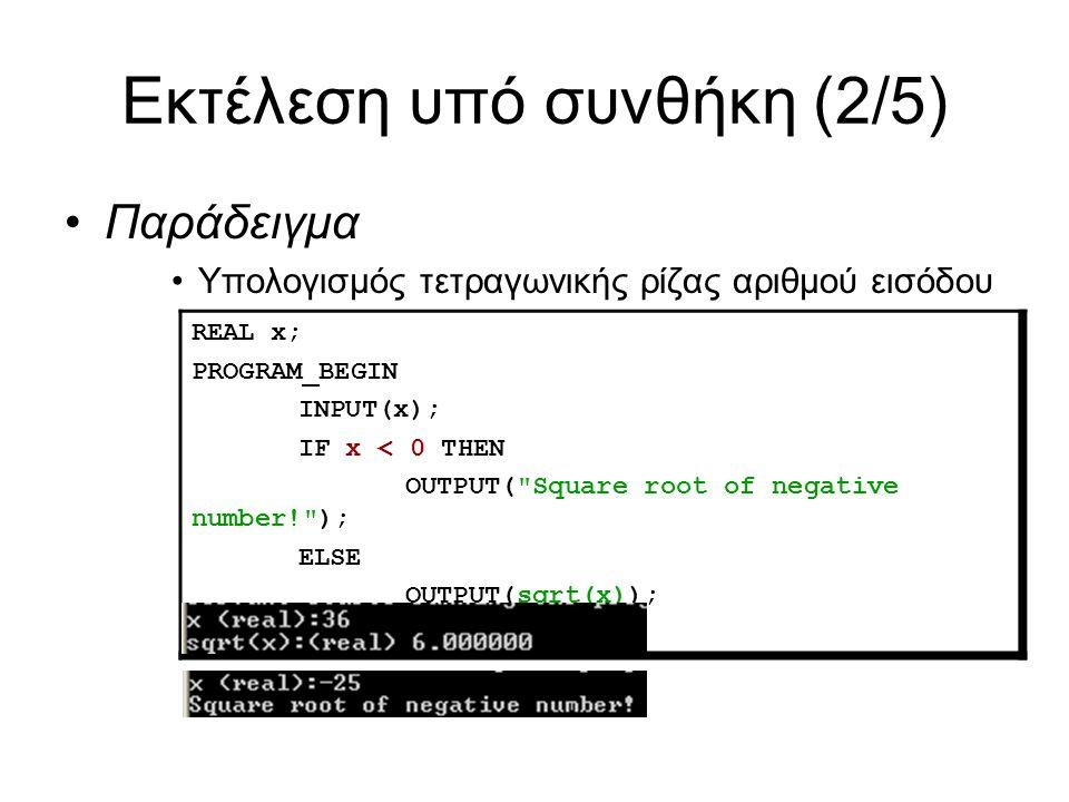 Εκτέλεση υπό συνθήκη (2/5) Παράδειγμα Υπολογισμός τετραγωνικής ρίζας αριθμού εισόδου REAL x; PROGRAM_BEGIN INPUT(x); IF x < 0 THEN OUTPUT( Square root of negative number! ); ELSE OUTPUT(sqrt(x)); PROGRAM_END