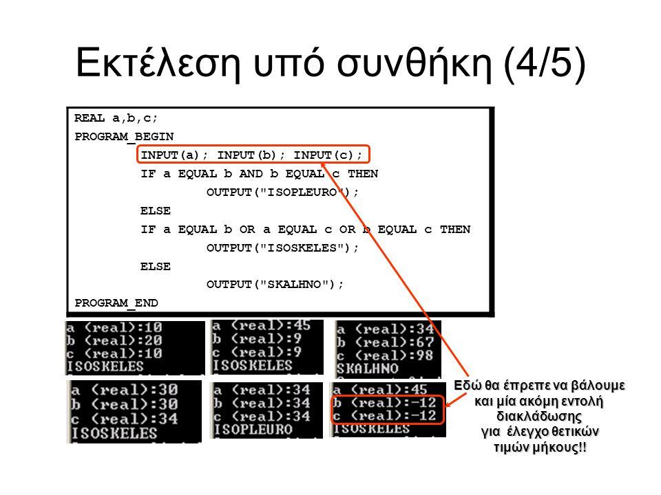 Εκτέλεση υπό συνθήκη (4/5) REAL a,b,c; PROGRAM_BEGIN INPUT(a); INPUT(b); INPUT(c); IF a EQUAL b AND b EQUAL c THEN OUTPUT( ISOPLEURO ); ELSE IF a EQUAL b OR a EQUAL c OR b EQUAL c THEN OUTPUT( ISOSKELES ); ELSE OUTPUT( SKALHNO ); PROGRAM_END Εδώ θα έπρεπε να βάλουμε και μία ακόμη εντολή διακλάδωσης για έλεγχο θετικών τιμών μήκους!!