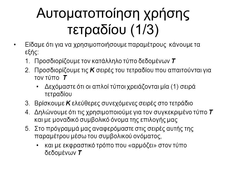 Αυτοματοποίηση χρήσης τετραδίου (1/3) Είδαμε ότι για να χρησιμοποιήσουμε παραμέτρους κάνουμε τα εξής: 1.Προσδιορίζουμε τον κατάλληλο τύπο δεδομένων Τ 2.Προσδιορίζουμε τις Κ σειρές του τετραδίου που απαιτούνται για τον τύπο Τ Δεχόμαστε ότι οι απλοί τύποι χρειάζονται μία (1) σειρά τετραδίου 3.Βρίσκουμε Κ ελεύθερες συνεχόμενες σειρές στο τετράδιο 4.Δηλώνουμε ότι τις χρησιμοποιούμε για τον συγκεκριμένο τύπο Τ και με μοναδικό συμβολικό όνομα της επιλογής μας 5.Στο πρόγραμμά μας αναφερόμαστε στις σειρές αυτής της παραμέτρου μέσω του συμβολικού ονόματος, και με εκφραστικό τρόπο που «αρμόζει» στον τύπο δεδομένων Τ
