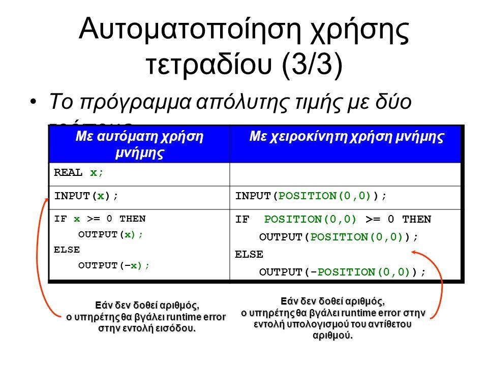Αυτοματοποίηση χρήσης τετραδίου (3/3) Το πρόγραμμα απόλυτης τιμής με δύο τρόπους Με αυτόματη χρήση μνήμης Με χειροκίνητη χρήση μνήμης REAL x; INPUT(x);INPUT(POSITION(0,0)); IF x >= 0 THEN OUTPUT(x); ELSE OUTPUT(–x); IF POSITION(0,0) >= 0 THEN OUTPUT(POSITION(0,0)); ELSE OUTPUT(-POSITION(0,0)); Εάν δεν δοθεί αριθμός, ο υπηρέτης θα βγάλει runtime error στην εντολή εισόδου.