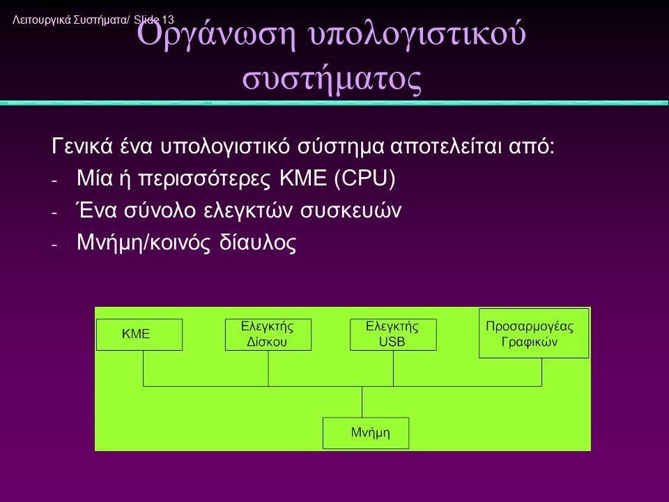 Λειτουργικά Συστήματα/ Slide 13 Οργάνωση υπολογιστικού συστήματος Γενικά ένα υπολογιστικό σύστημα αποτελείται από: - Μία ή περισσότερες ΚΜΕ (CPU) - Έν