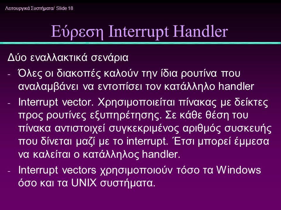 Λειτουργικά Συστήματα/ Slide 18 Εύρεση Interrupt Handler Δύο εναλλακτικά σενάρια - Όλες οι διακοπές καλούν την ίδια ρουτίνα που αναλαμβάνει να εντοπίσ