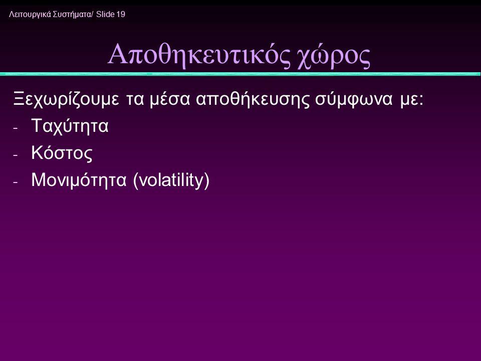 Λειτουργικά Συστήματα/ Slide 19 Αποθηκευτικός χώρος Ξεχωρίζουμε τα μέσα αποθήκευσης σύμφωνα με: - Ταχύτητα - Κόστος - Μονιμότητα (volatility)