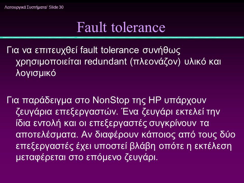 Λειτουργικά Συστήματα/ Slide 30 Fault tolerance Για να επιτευχθεί fault tolerance συνήθως χρησιμοποιείται redundant (πλεονάζον) υλικό και λογισμικό Γι