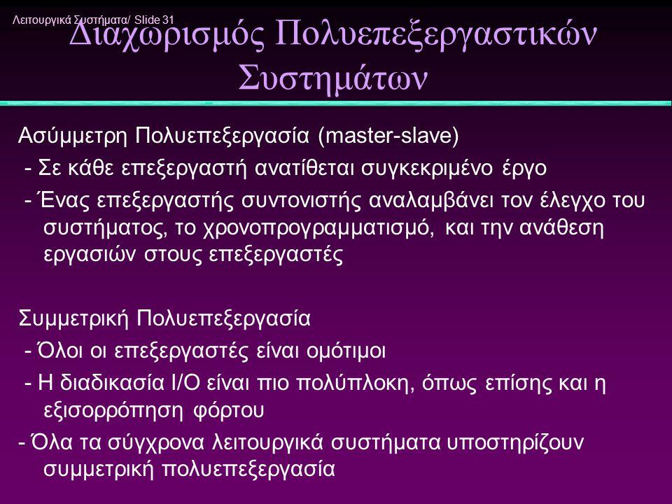 Λειτουργικά Συστήματα/ Slide 31 Διαχωρισμός Πολυεπεξεργαστικών Συστημάτων Ασύμμετρη Πολυεπεξεργασία (master-slave) - Σε κάθε επεξεργαστή ανατίθεται συ
