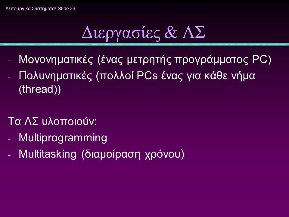 Λειτουργικά Συστήματα/ Slide 36 Διεργασίες & ΛΣ - Μονονηματικές (ένας μετρητής προγράμματος PC) - Πολυνηματικές (πολλοί PCs ένας για κάθε νήμα (thread