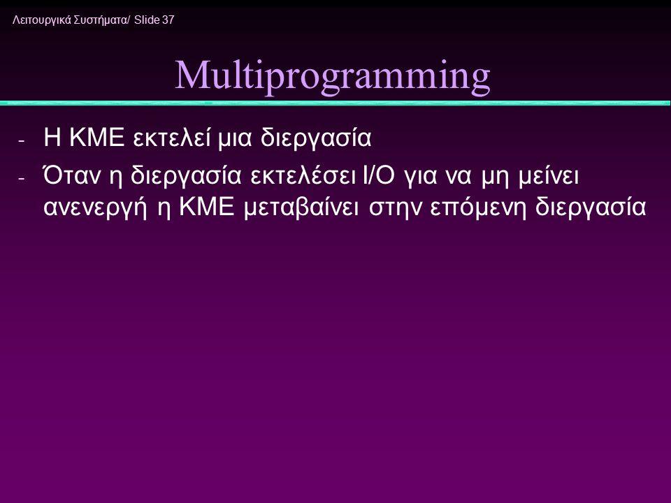 Λειτουργικά Συστήματα/ Slide 37 Multiprogramming - H KME εκτελεί μια διεργασία - Όταν η διεργασία εκτελέσει I/O για να μη μείνει ανενεργή η ΚΜΕ μεταβα