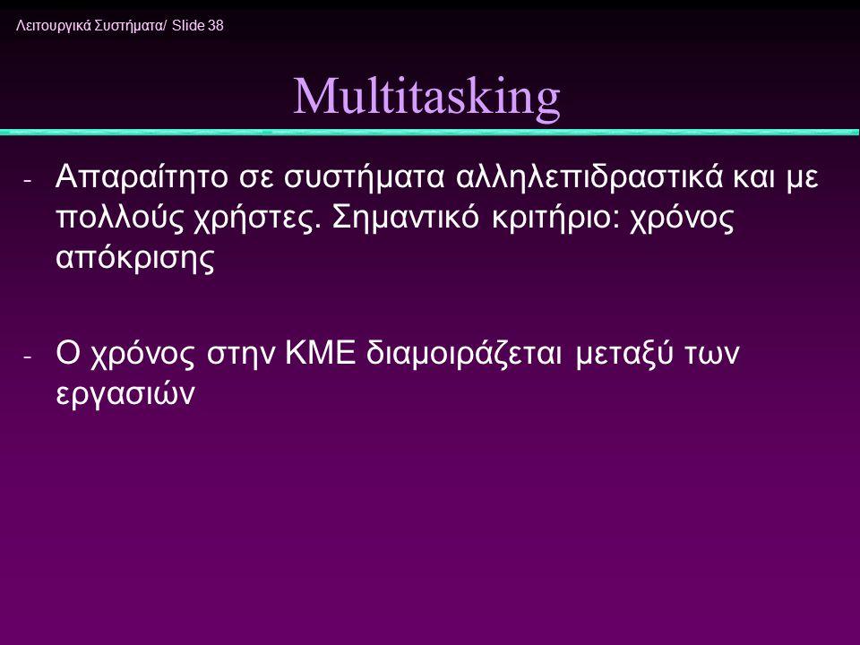 Λειτουργικά Συστήματα/ Slide 38 Multitasking - Απαραίτητο σε συστήματα αλληλεπιδραστικά και με πολλούς χρήστες. Σημαντικό κριτήριο: χρόνος απόκρισης -