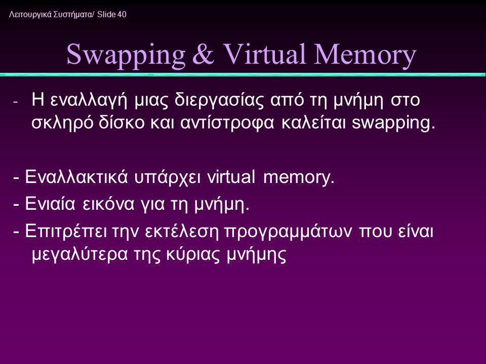 Λειτουργικά Συστήματα/ Slide 40 Swapping & Virtual Memory - Η εναλλαγή μιας διεργασίας από τη μνήμη στο σκληρό δίσκο και αντίστροφα καλείται swapping.