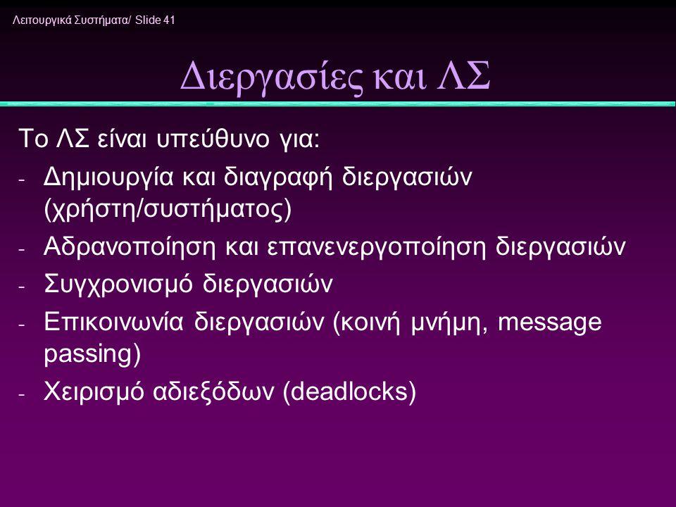 Λειτουργικά Συστήματα/ Slide 41 Διεργασίες και ΛΣ Το ΛΣ είναι υπεύθυνο για: - Δημιουργία και διαγραφή διεργασιών (χρήστη/συστήματος) - Αδρανοποίηση κα