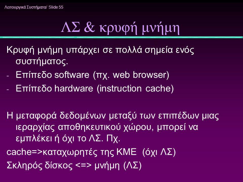 Λειτουργικά Συστήματα/ Slide 55 ΛΣ & κρυφή μνήμη Κρυφή μνήμη υπάρχει σε πολλά σημεία ενός συστήματος. - Επίπεδο software (πχ. web browser) - Επίπεδο h