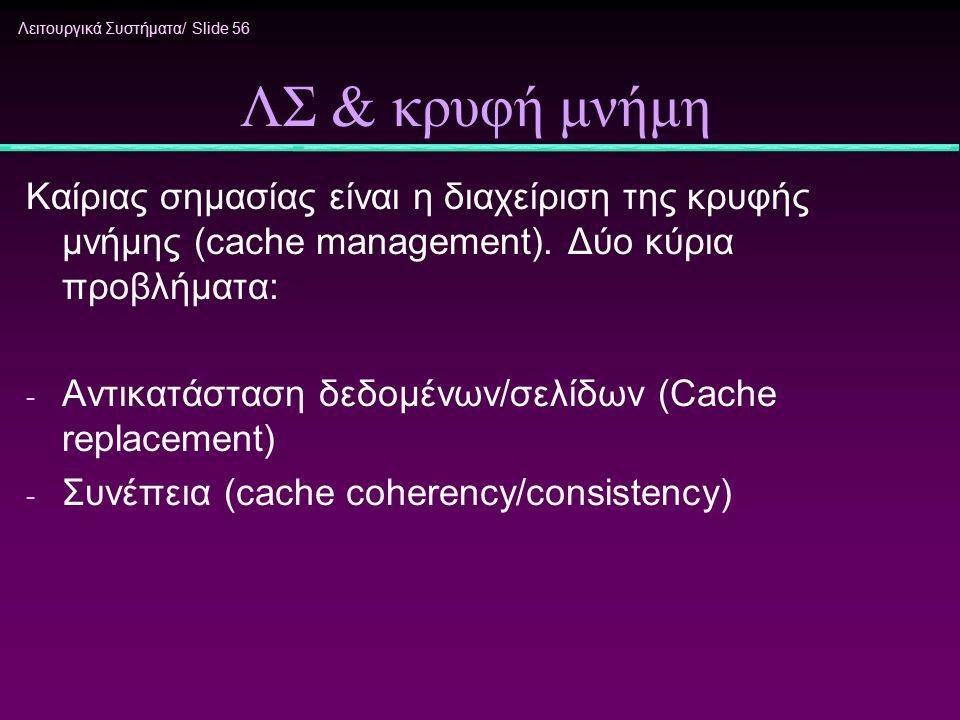 Λειτουργικά Συστήματα/ Slide 56 ΛΣ & κρυφή μνήμη Καίριας σημασίας είναι η διαχείριση της κρυφής μνήμης (cache management). Δύο κύρια προβλήματα: - Αντ