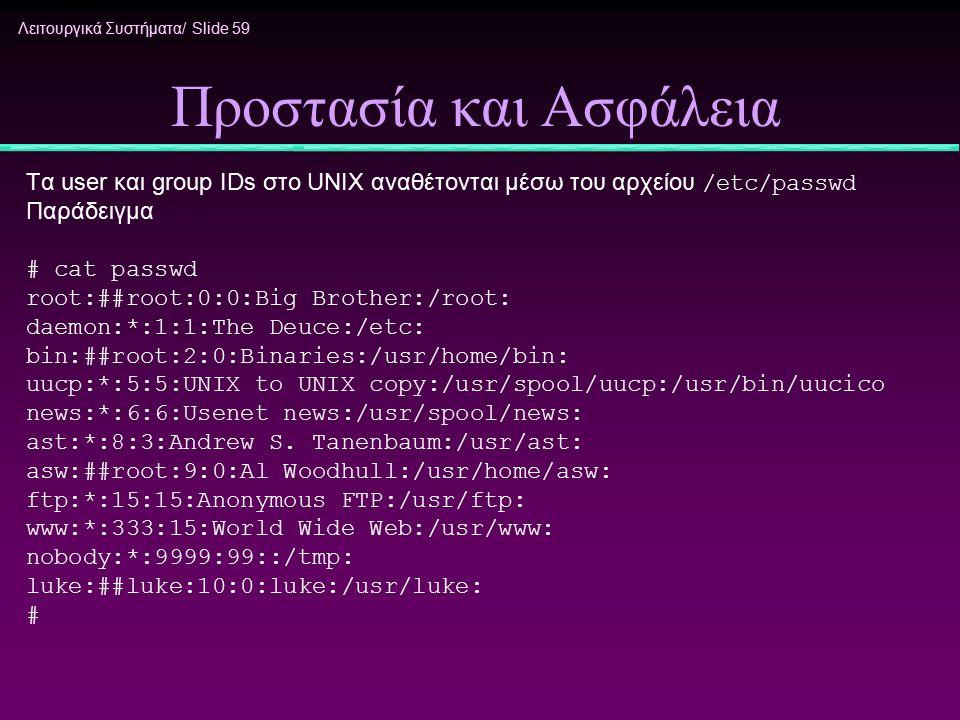 Λειτουργικά Συστήματα/ Slide 59 Προστασία και Ασφάλεια Τα user και group IDs στο UNIX αναθέτονται μέσω του αρχείου /etc/passwd Παράδειγμα # cat passwd