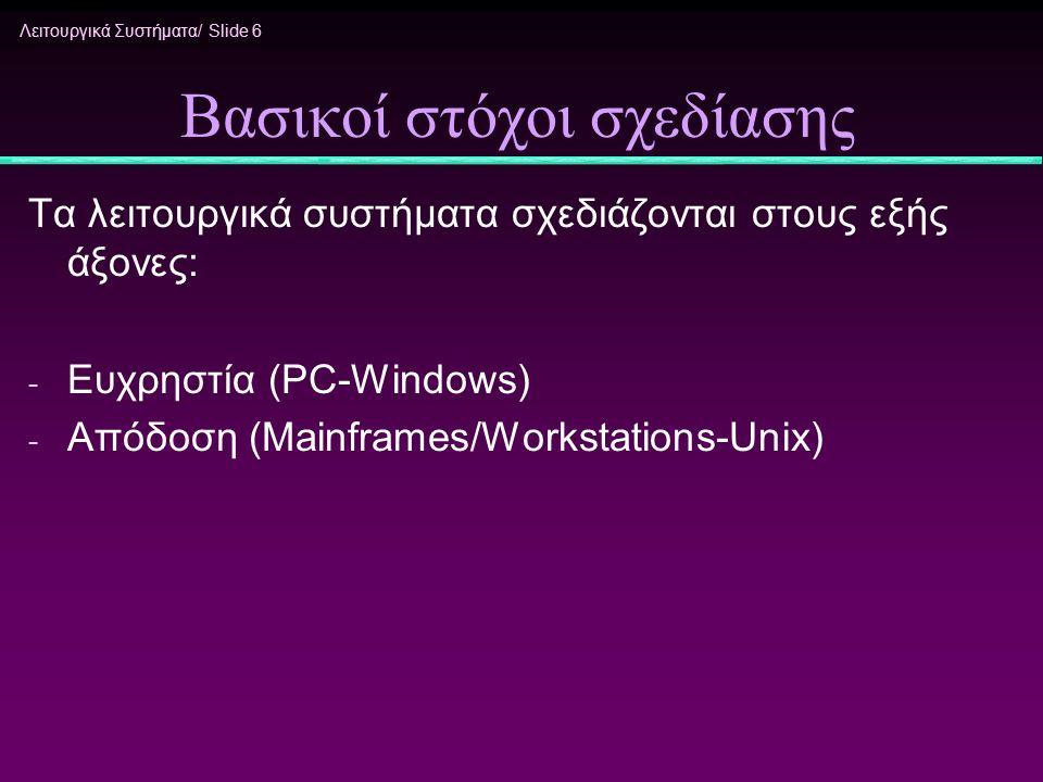 Λειτουργικά Συστήματα/ Slide 6 Βασικοί στόχοι σχεδίασης Τα λειτουργικά συστήματα σχεδιάζονται στους εξής άξονες: - Ευχρηστία (PC-Windows) - Απόδοση (M