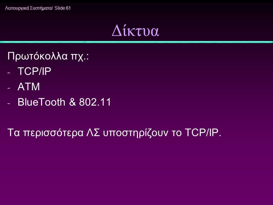 Λειτουργικά Συστήματα/ Slide 61 Δίκτυα Πρωτόκολλα πχ.: - TCP/IP - ATM - BlueTooth & 802.11 Τα περισσότερα ΛΣ υποστηρίζουν το TCP/IP.