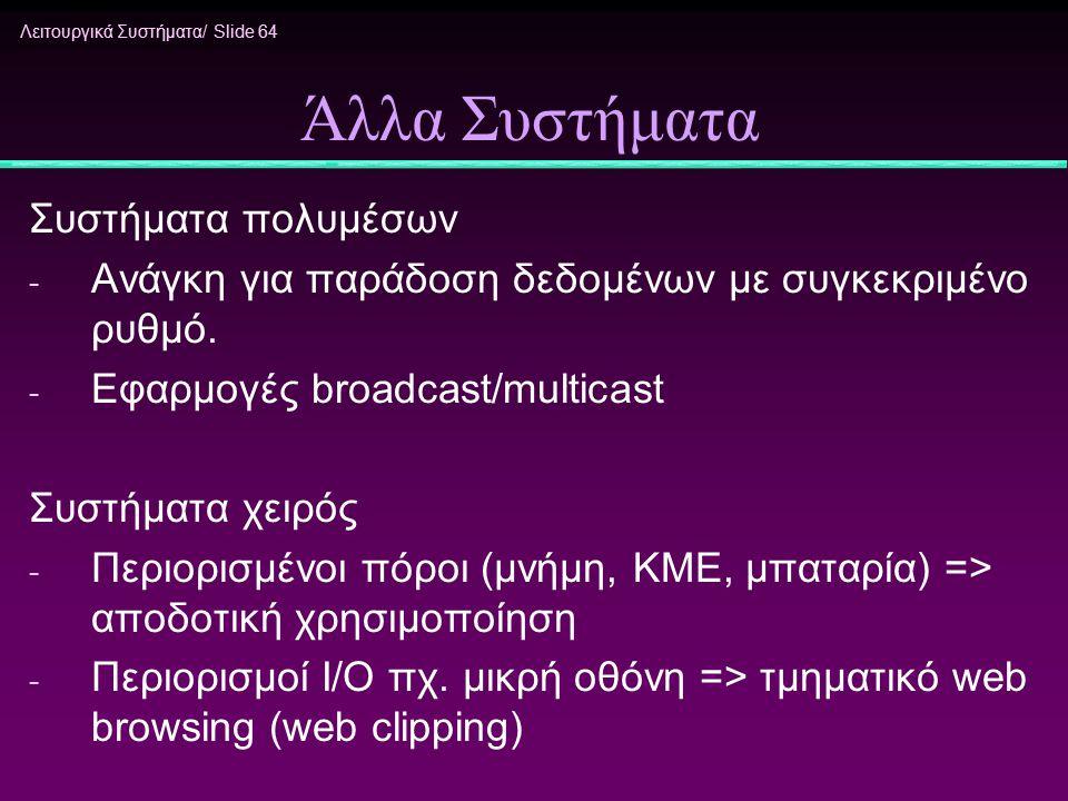 Λειτουργικά Συστήματα/ Slide 64 Άλλα Συστήματα Συστήματα πολυμέσων - Ανάγκη για παράδοση δεδομένων με συγκεκριμένο ρυθμό. - Εφαρμογές broadcast/multic