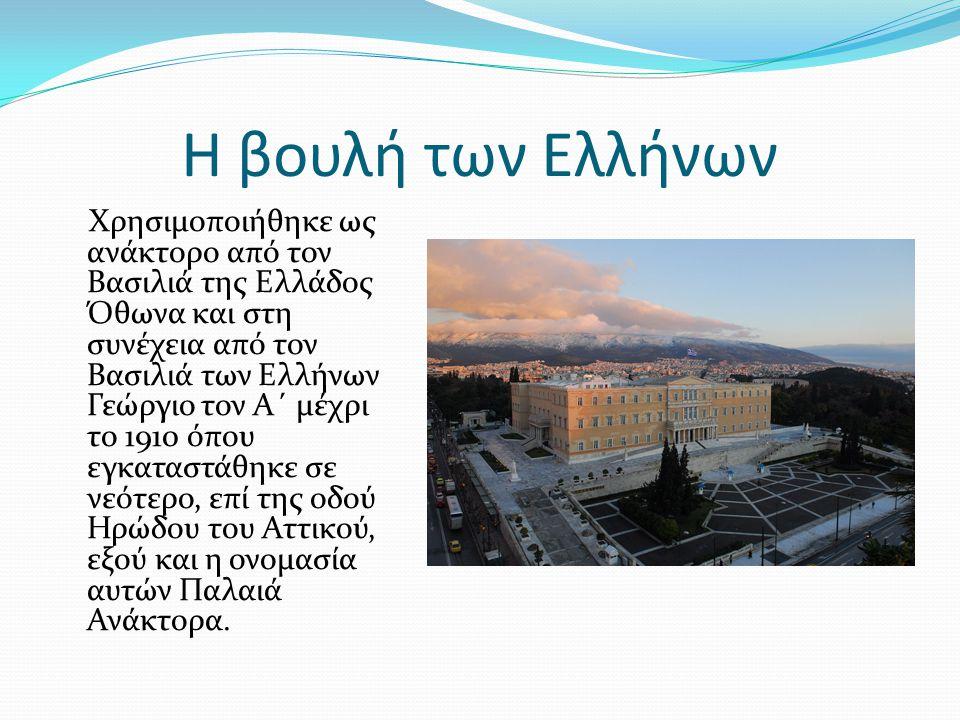 Η βουλή των Ελλήνων Χρησιμοποιήθηκε ως ανάκτορο από τον Βασιλιά της Ελλάδος Όθωνα και στη συνέχεια από τον Βασιλιά των Ελλήνων Γεώργιο τον Α΄ μέχρι το