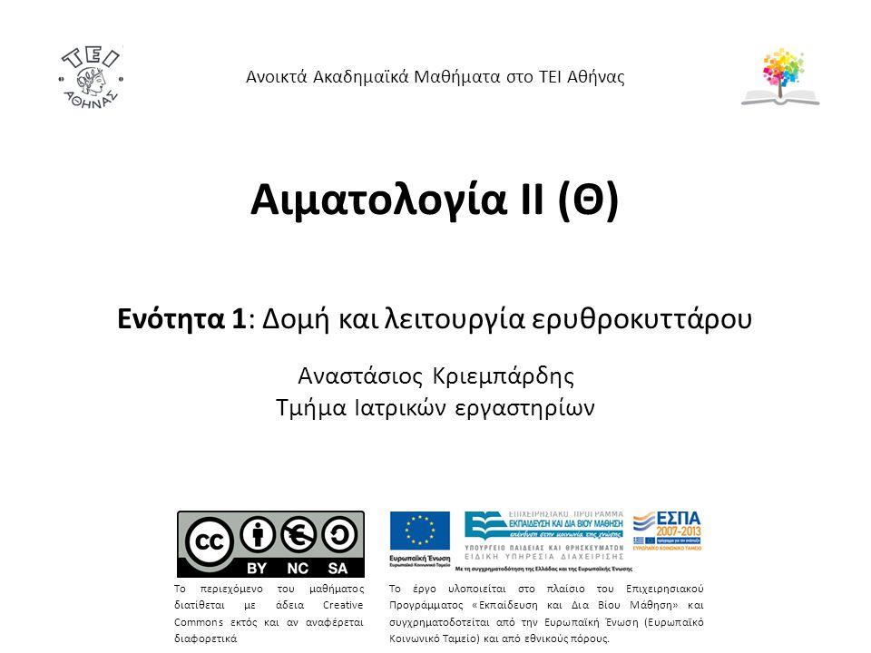Αιματολογία ΙΙ (Θ) Ενότητα 1: Δομή και λειτουργία ερυθροκυττάρου Αναστάσιος Κριεμπάρδης Τμήμα Ιατρικών εργαστηρίων Ανοικτά Ακαδημαϊκά Μαθήματα στο ΤΕΙ