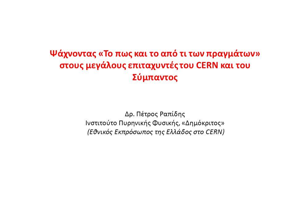 Ψάχνοντας «Το πως και το από τι των πραγμάτων» στους μεγάλους επιταχυντές του CERN και του Σύμπαντος Δρ. Πέτρος Ραπίδης Ινστιτούτο Πυρηνικής Φυσικής,