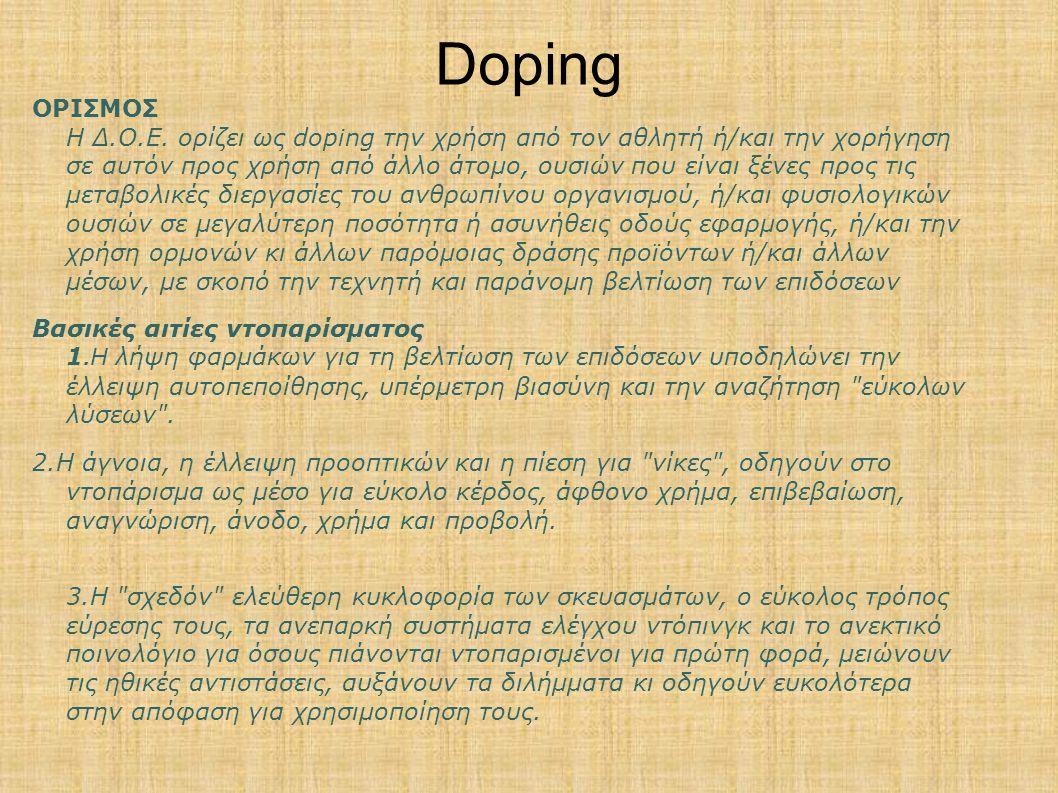Doping ΟΡΙΣΜΟΣ Η Δ.Ο.Ε. ορίζει ως doping την χρήση από τον αθλητή ή/και την χορήγηση σε αυτόν προς χρήση από άλλο άτομο, ουσιών που είναι ξένες προς τ