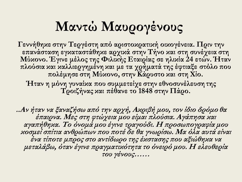 Μαντώ Μαυρογένους Γεννήθηκε στην Τεργέστη από αριστοκρατική οικογένεια. Πριν την επανάσταση εγκαταστάθηκε αρχικά στην Τήνο και στη συνέχεια στη Μύκονο