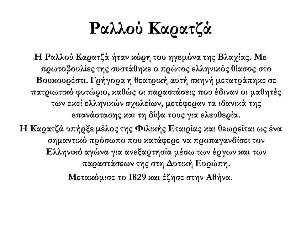 Ραλλού Καρατζά Η Ραλλού Καρατζά ήταν κόρη του ηγεμόνα της Βλαχίας. Με πρωτοβουλίες της συστάθηκε ο πρώτος ελληνικός θίασος στο Βουκουρέστι. Γρήγορα η