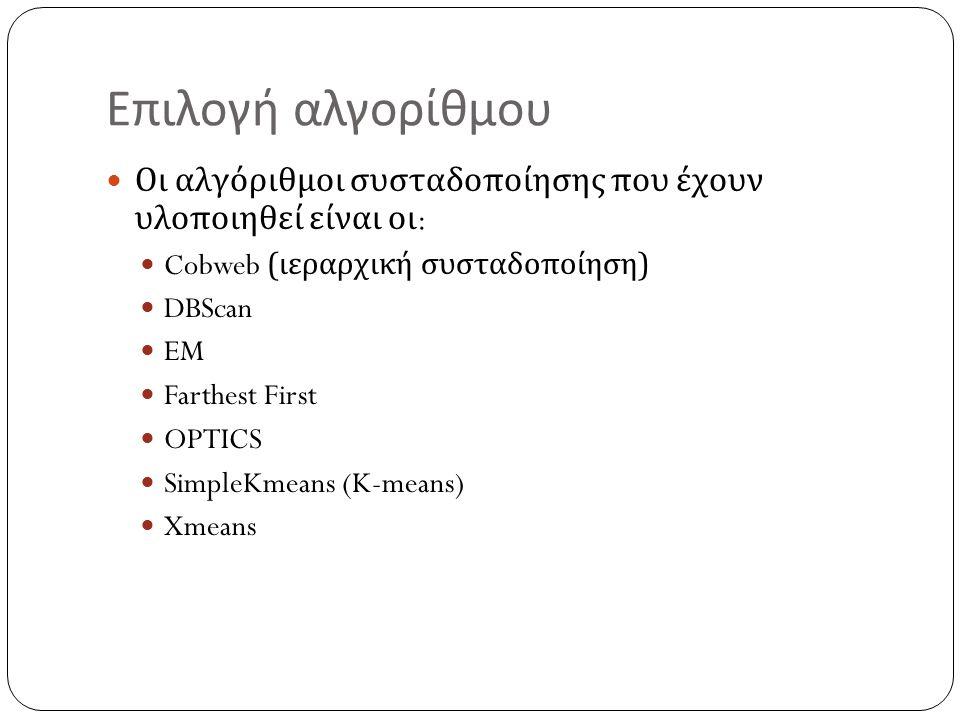 Επιλογή αλγορίθμου Οι αλγόριθμοι συσταδοποίησης που έχουν υλοποιηθεί είναι οι : Cobweb ( ιεραρχική συσταδοποίηση ) DBScan EM Farthest First OPTICS SimpleKmeans (K-means) Xmeans