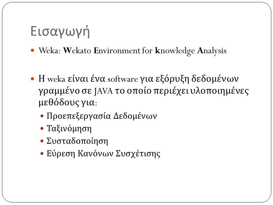Εγκατάσταση To software είναι διαθέσιμο για εγκατάσταση από την ιστιοσελίδα : http://www.cs.waikato.ac.nz/ml/weka/ Για το περιβάλλον των windows, σε περίπτωση που κάποια έκδοση της java δεν είναι ήδη εγκατεστημένη, το εκτελέσιμο που θα αποθηκευτεί είναι η έκδοση (developers version) που περιλαμβάνει την java VM 5.0
