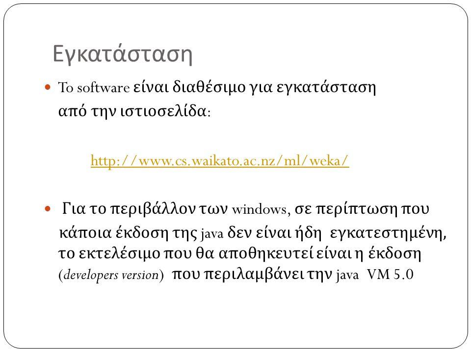 Εγκατάσταση To software είναι διαθέσιμο για εγκατάσταση από την ιστιοσελίδα : http://www.cs.waikato.ac.nz/ml/weka/ Για το περιβάλλον των windows, σε π