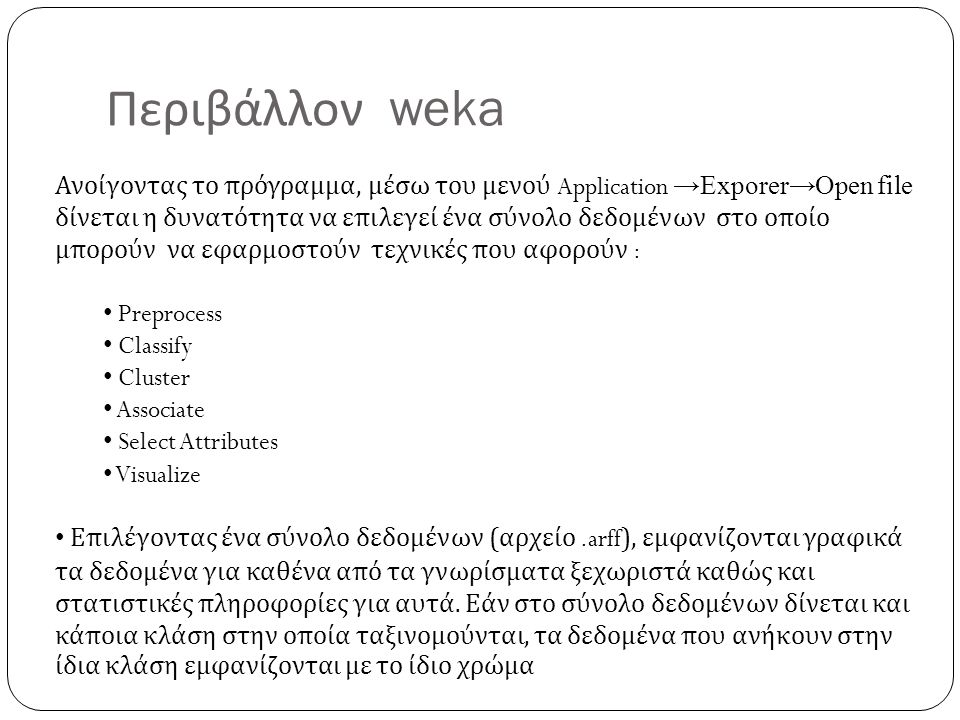 Περιβάλλον weka Ανοίγοντας το πρόγραμμα, μέσω του μενού Application →Exporer→Open file δίνεται η δυνατότητα να επιλεγεί ένα σύνολο δεδομένων στο οποίο