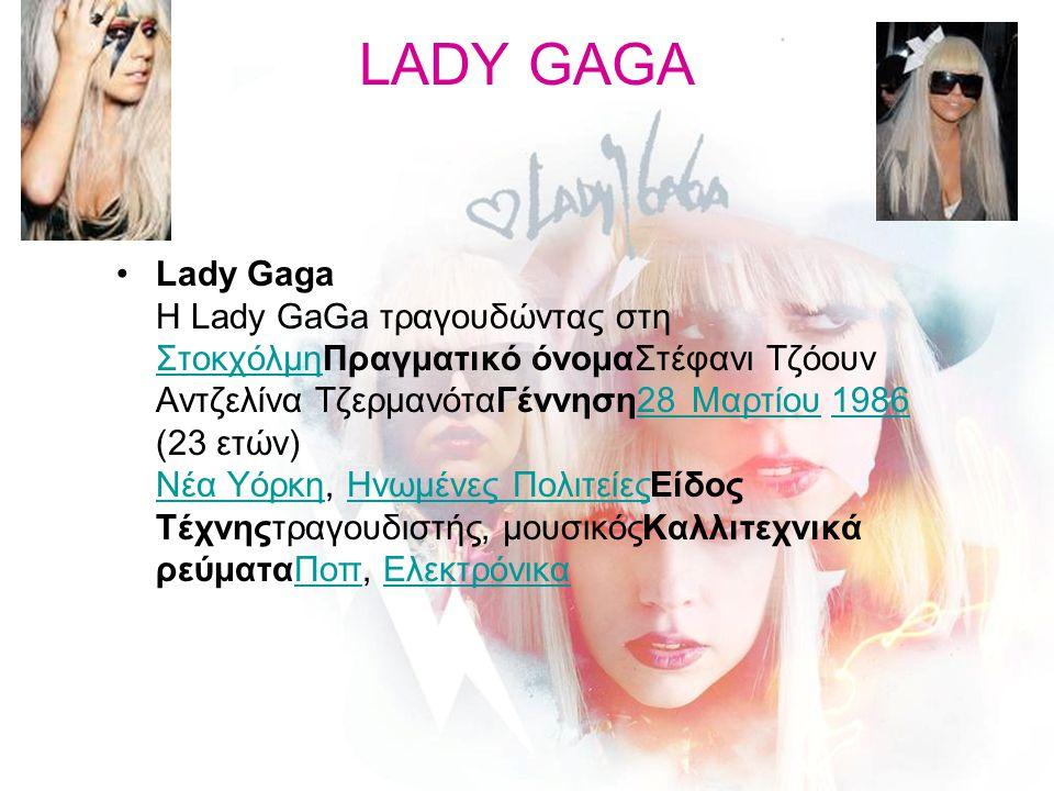 LADY GAGA Lady Gaga H Lady GaGa τραγουδώντας στη ΣτοκχόλμηΠραγματικό όνομαΣτέφανι Τζόουν Αντζελίνα ΤζερμανόταΓέννηση28 Μαρτίου 1986 (23 ετών) Νέα Υόρκ