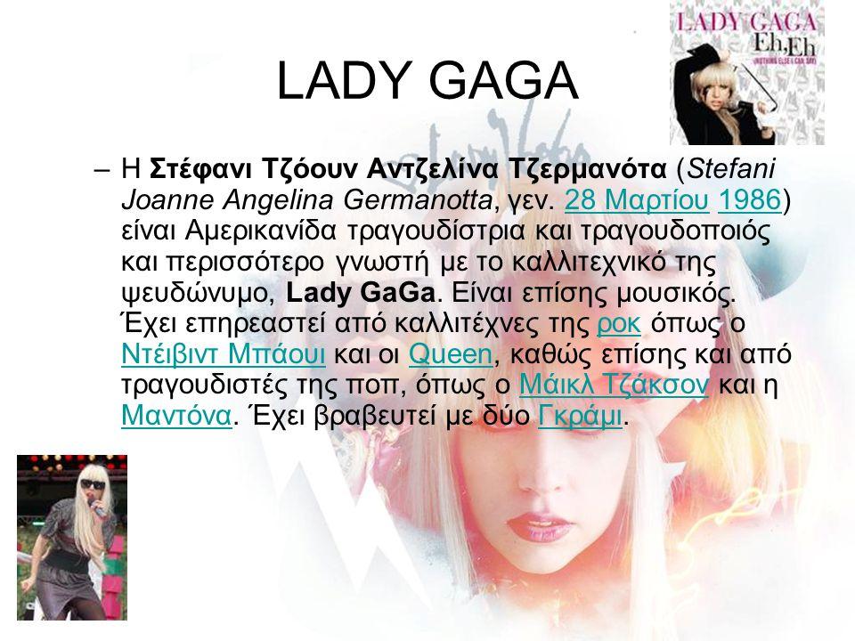 LADY GAGA –Η Στέφανι Τζόουν Αντζελίνα Τζερμανότα (Stefani Joanne Angelina Germanotta, γεν. 28 Μαρτίου 1986) είναι Αμερικανίδα τραγουδίστρια και τραγου