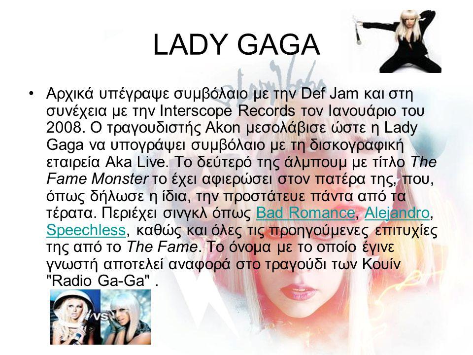 LADY GAGA Αρχικά υπέγραψε συμβόλαιο με την Def Jam και στη συνέχεια με την Interscope Records τον Ιανουάριο του 2008. Ο τραγουδιστής Akon μεσολάβισε ώ