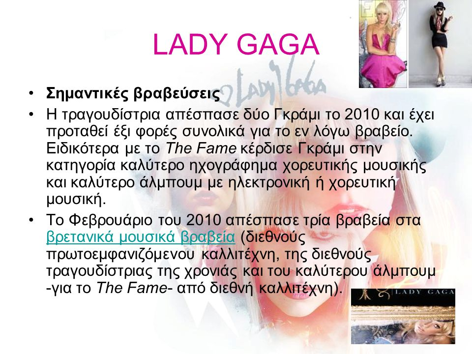 LADY GAGA Σημαντικές βραβεύσεις Η τραγουδίστρια απέσπασε δύο Γκράμι το 2010 και έχει προταθεί έξι φορές συνολικά για το εν λόγω βραβείο. Ειδικότερα με