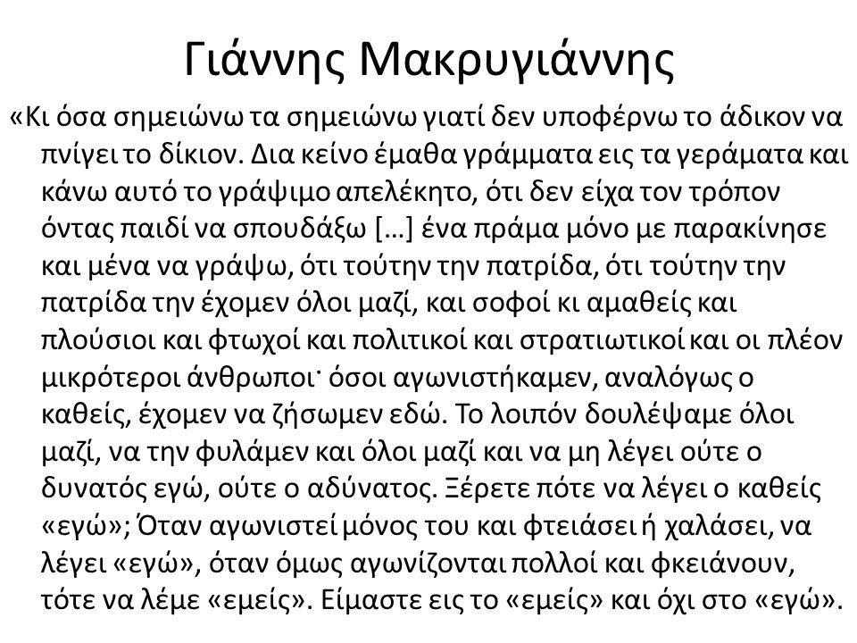 Γιάννης Μακρυγιάννης «Κι όσα σημειώνω τα σημειώνω γιατί δεν υποφέρνω το άδικον να πνίγει το δίκιον. Δια κείνο έμαθα γράμματα εις τα γεράματα και κάνω