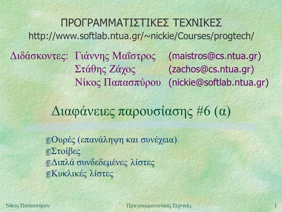 ΠΡΟΓΡΑΜΜΑΤΙΣΤΙΚΕΣ ΤΕΧΝΙΚΕΣ Διδάσκοντες:Γιάννης Μαΐστρος (maistros@cs.ntua.gr) Στάθης Ζάχος (zachos@cs.ntua.gr) Νίκος Παπασπύρου (nickie@softlab.ntua.gr) http://www.softlab.ntua.gr/~nickie/Courses/progtech/ 1Νίκος ΠαπασπύρουΠρογραμματιστικές Τεχνικές Διαφάνειες παρουσίασης #6 (α) 4 Ουρές (επανάληψη και συνέχεια) 4 Στοίβες 4 Διπλά συνδεδεμένες λίστες 4 Κυκλικές λίστες